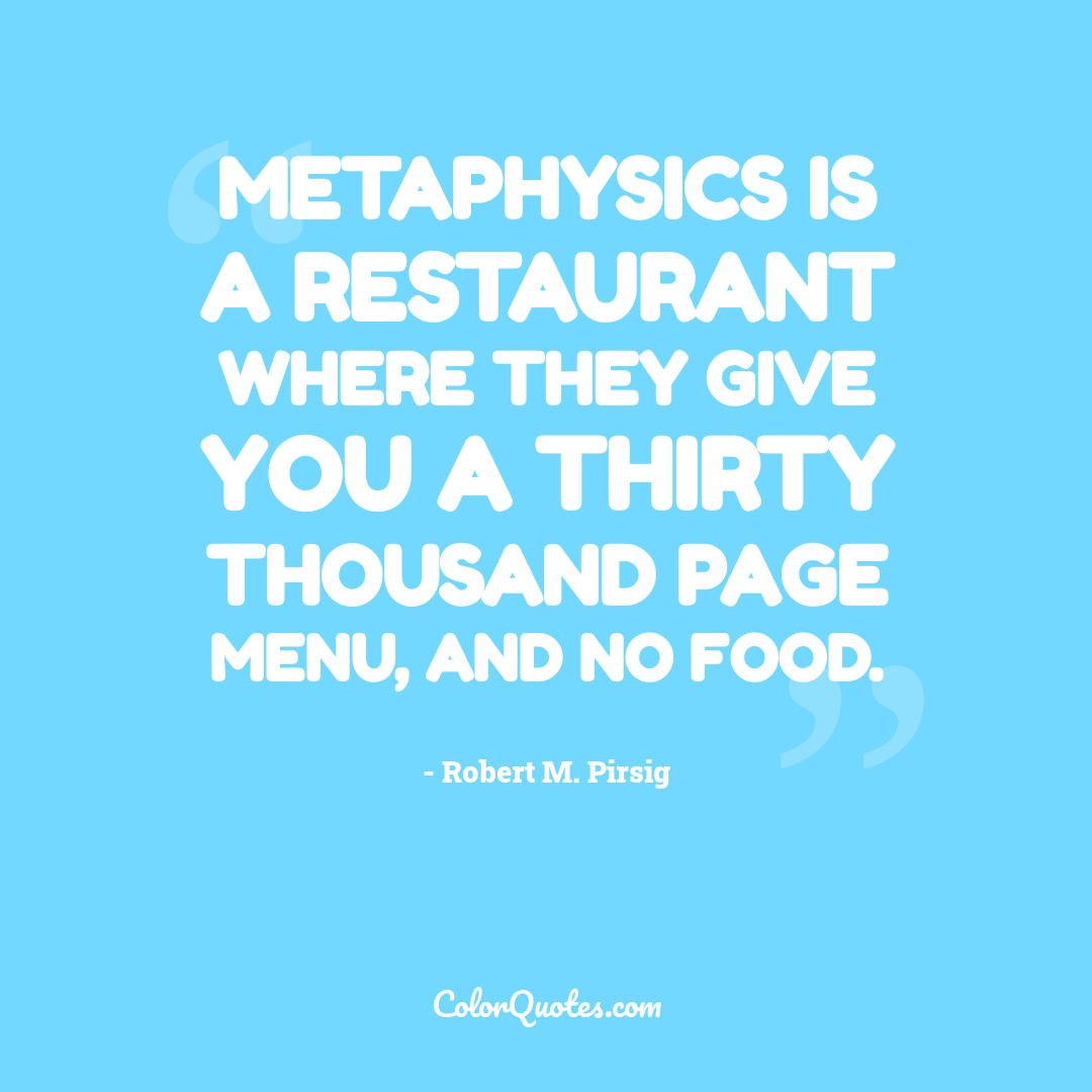 Metaphysics is a restaurant where they give you a thirty thousand page menu, and no food.