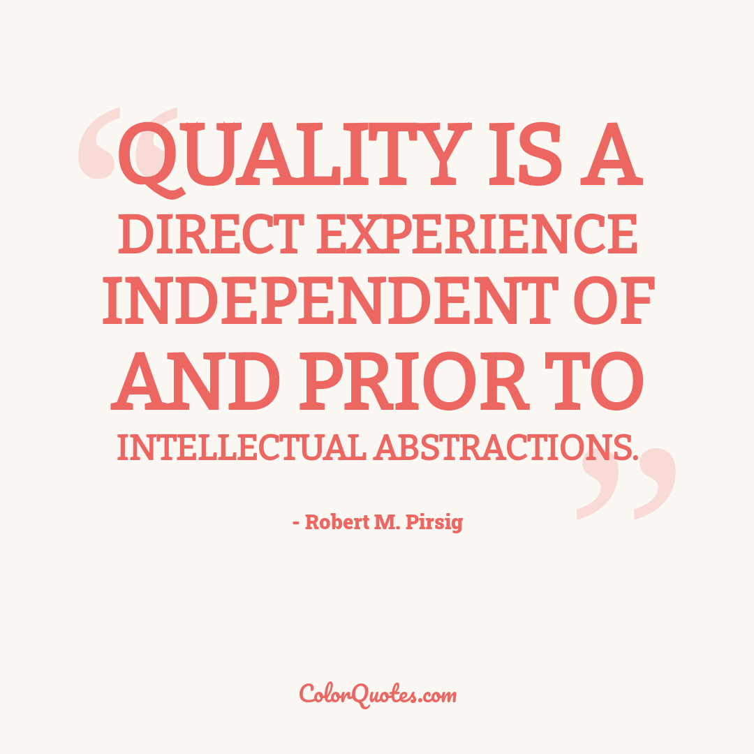 Quality is a direct experience independent of and prior to intellectual abstractions.