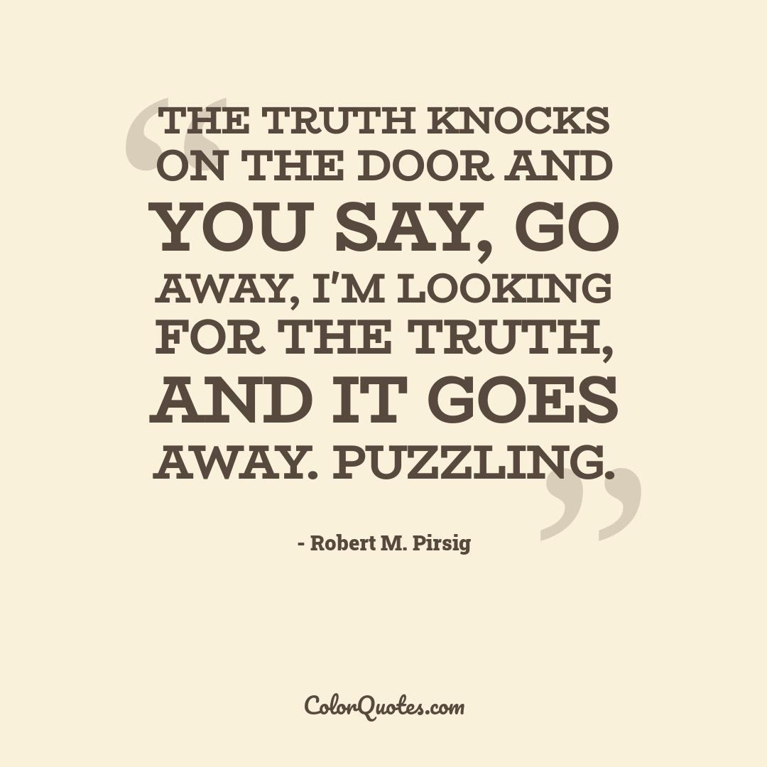 The truth knocks on the door and you say, go away, I'm looking for the truth, and it goes away. Puzzling.