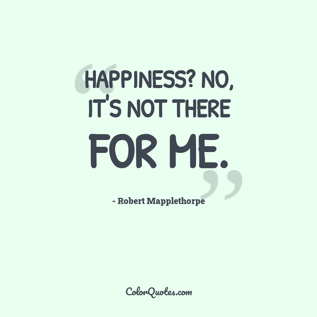 Happiness? No, it's not there for me.