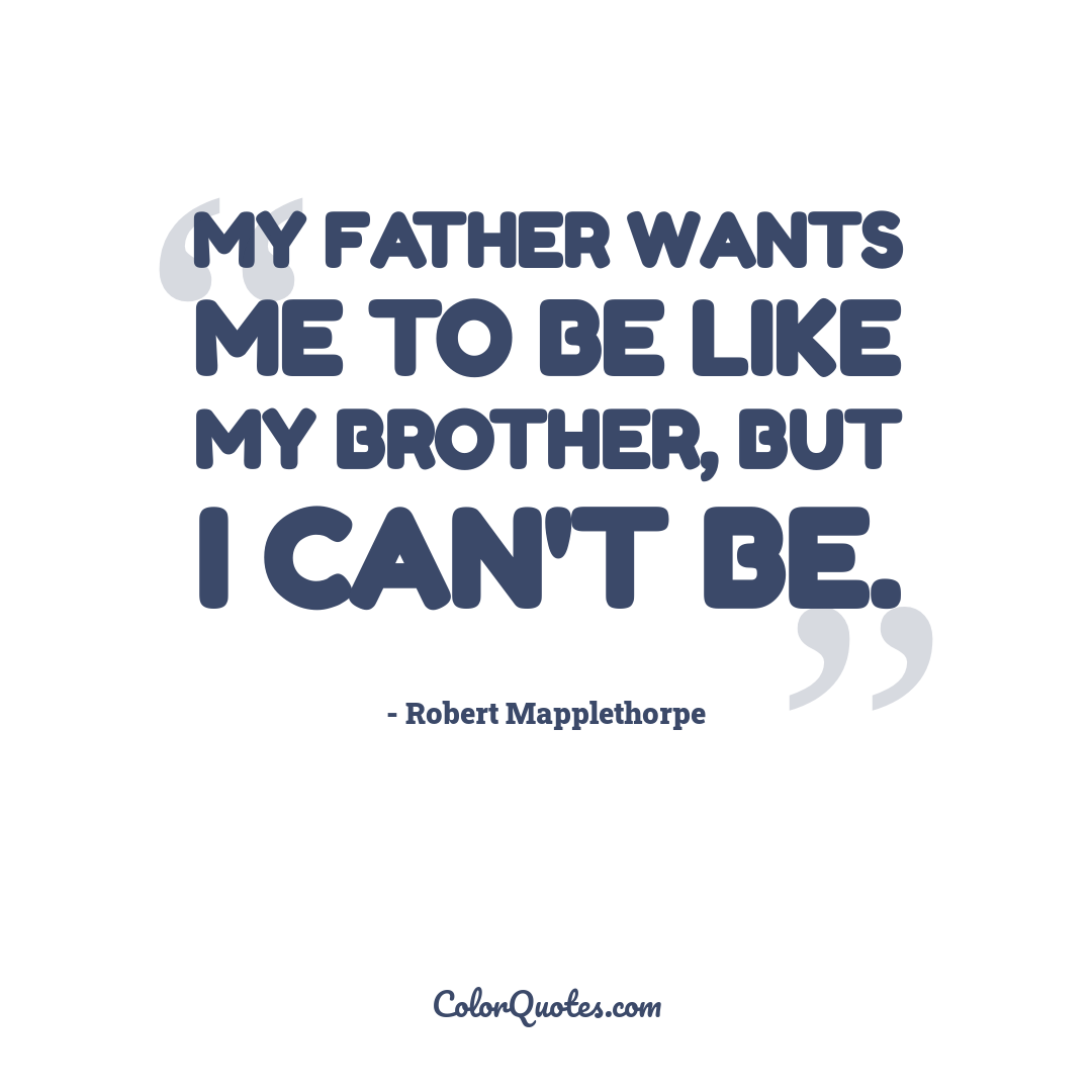 My father wants me to be like my brother, but I can't be.