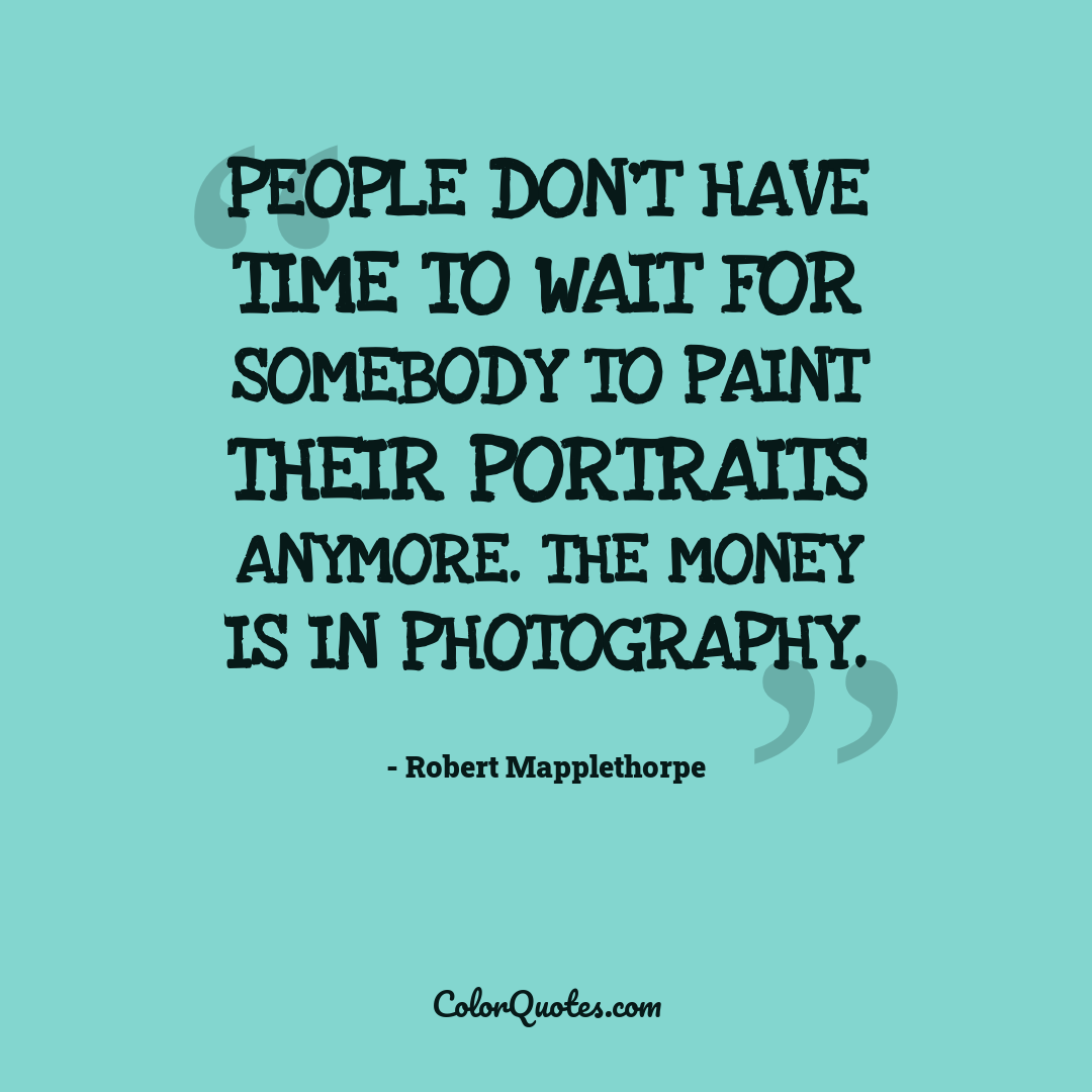People don't have time to wait for somebody to paint their portraits anymore. The money is in photography.