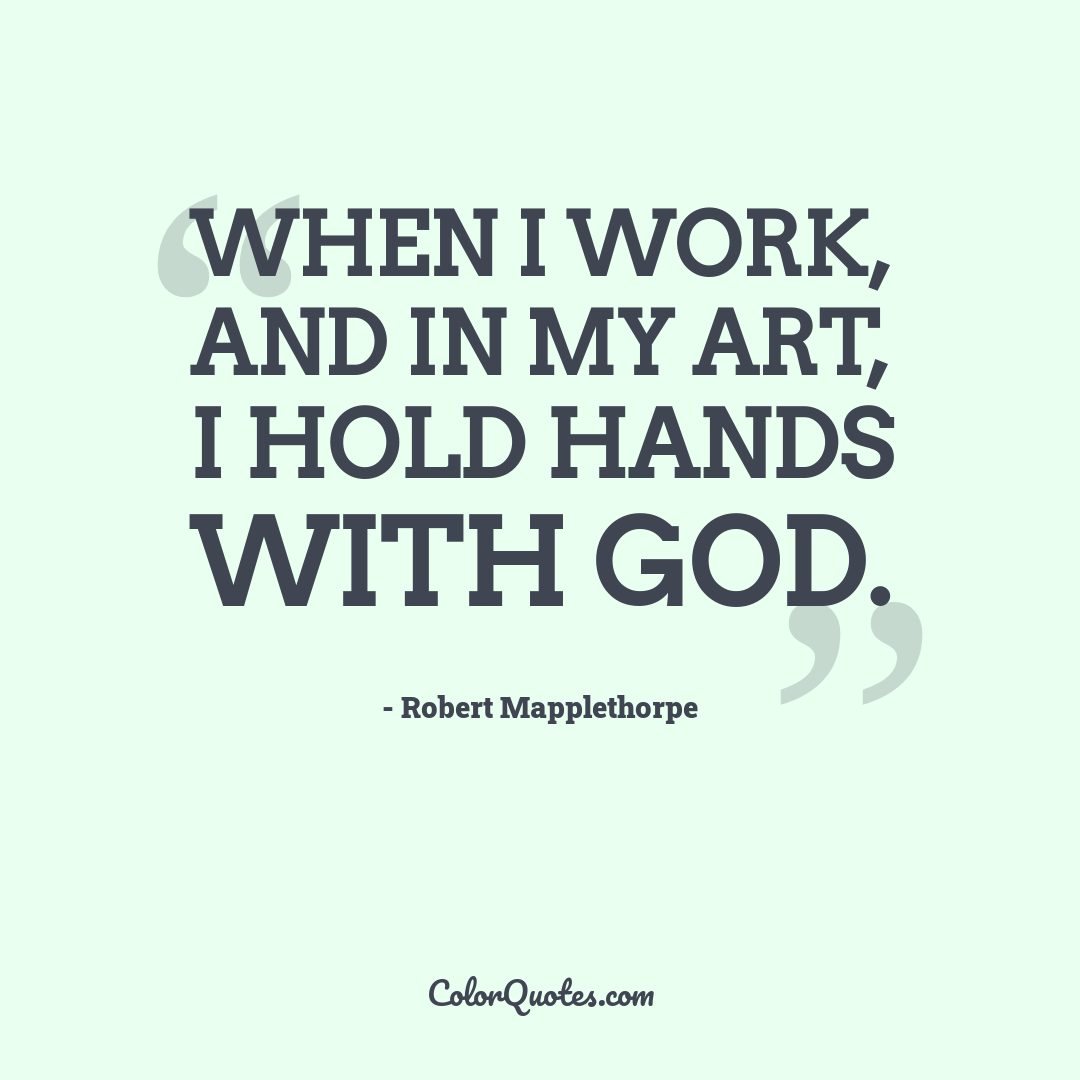 When I work, and in my art, I hold hands with God.