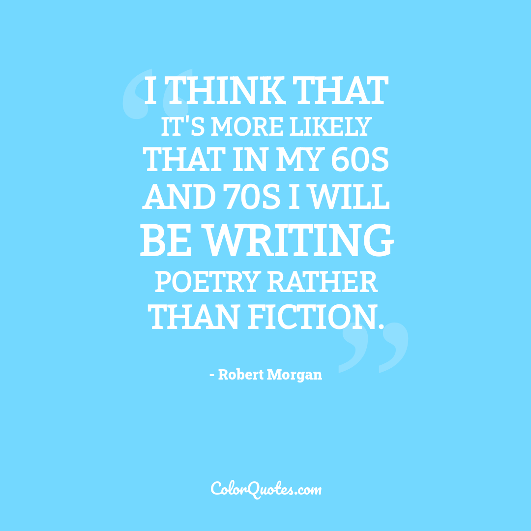 I think that it's more likely that in my 60s and 70s I will be writing poetry rather than fiction.