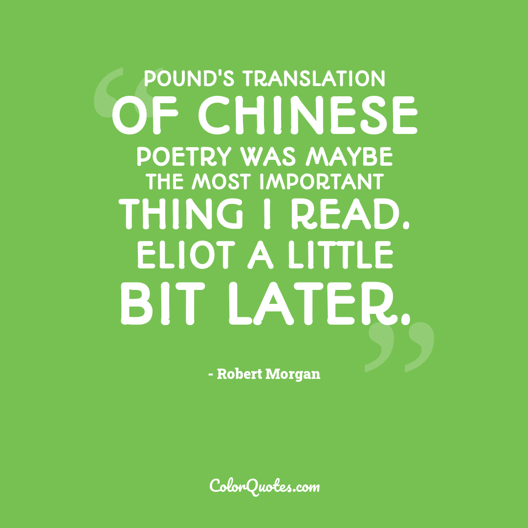 Pound's translation of Chinese poetry was maybe the most important thing I read. Eliot a little bit later.