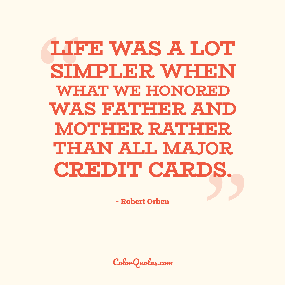 Life was a lot simpler when what we honored was father and mother rather than all major credit cards.