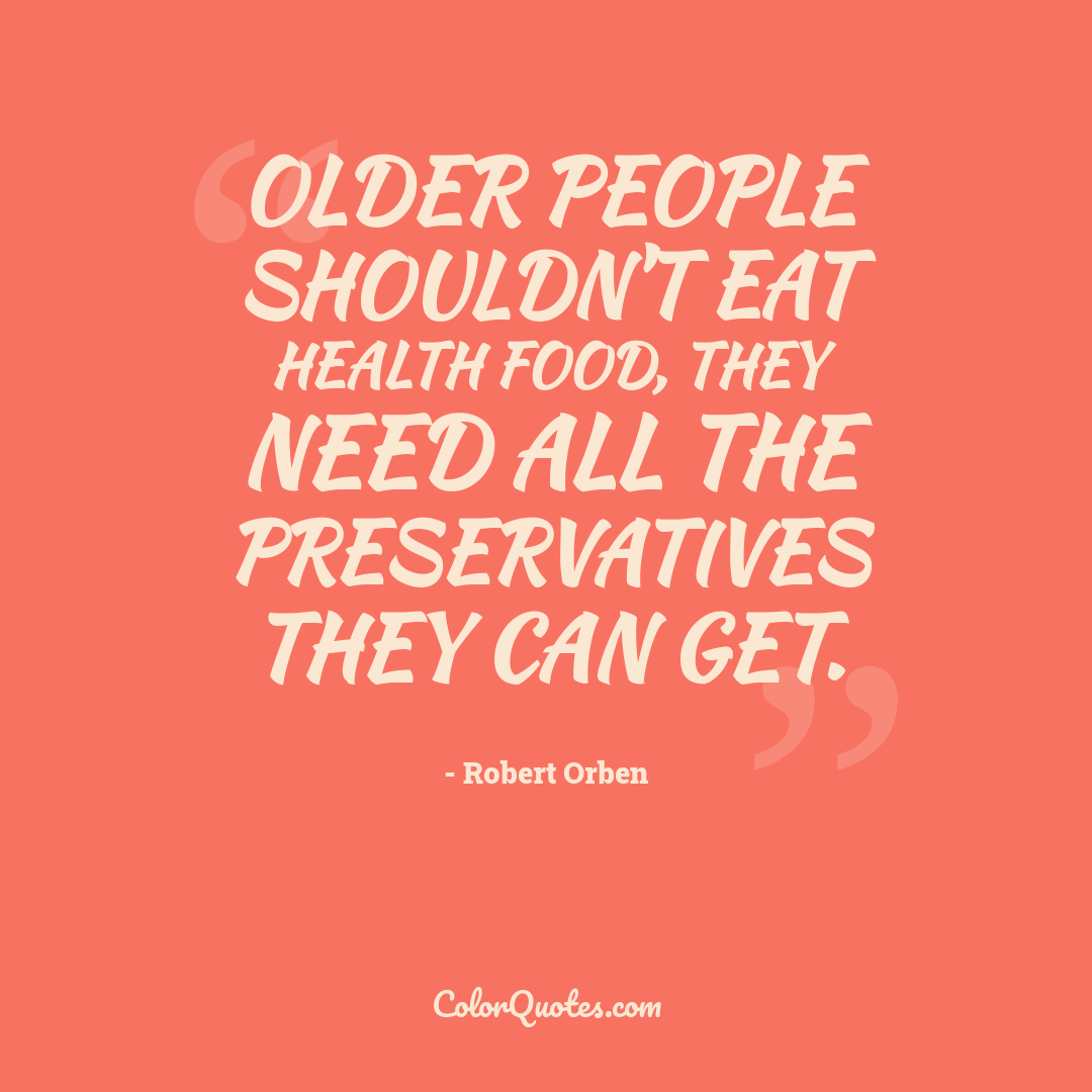 Older people shouldn't eat health food, they need all the preservatives they can get.