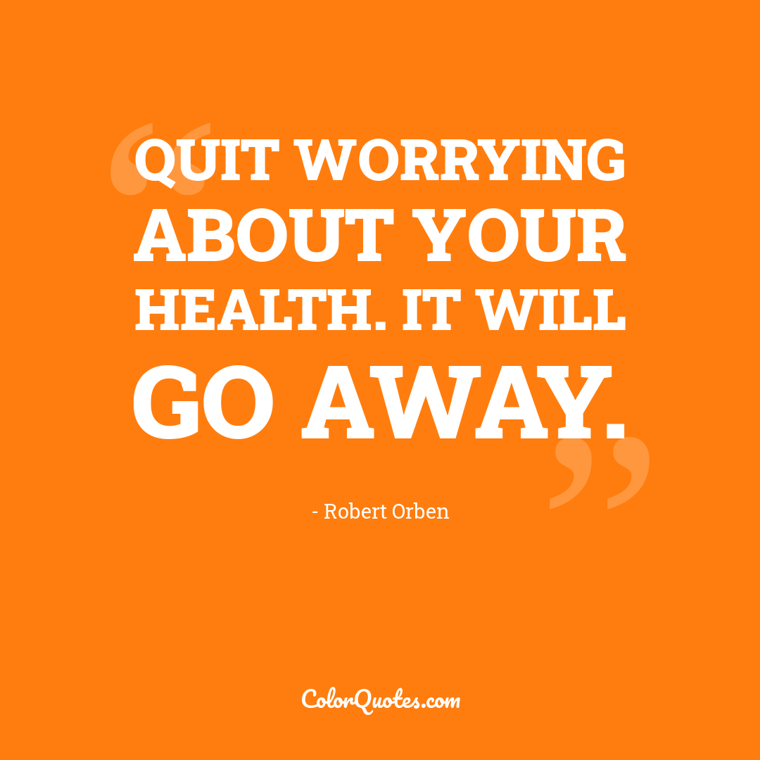 Quit worrying about your health. It will go away.