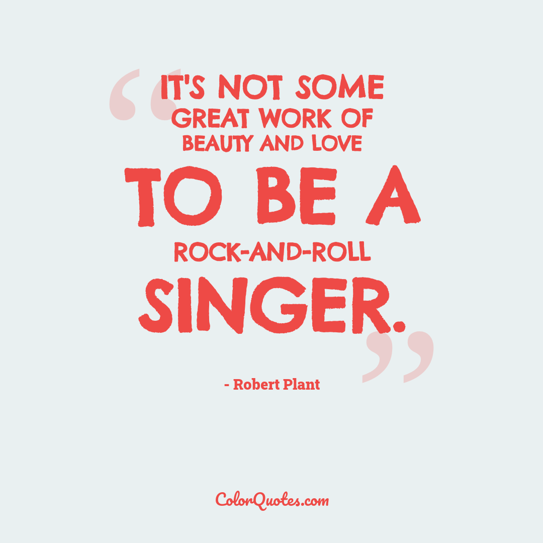It's not some great work of beauty and love to be a rock-and-roll singer.