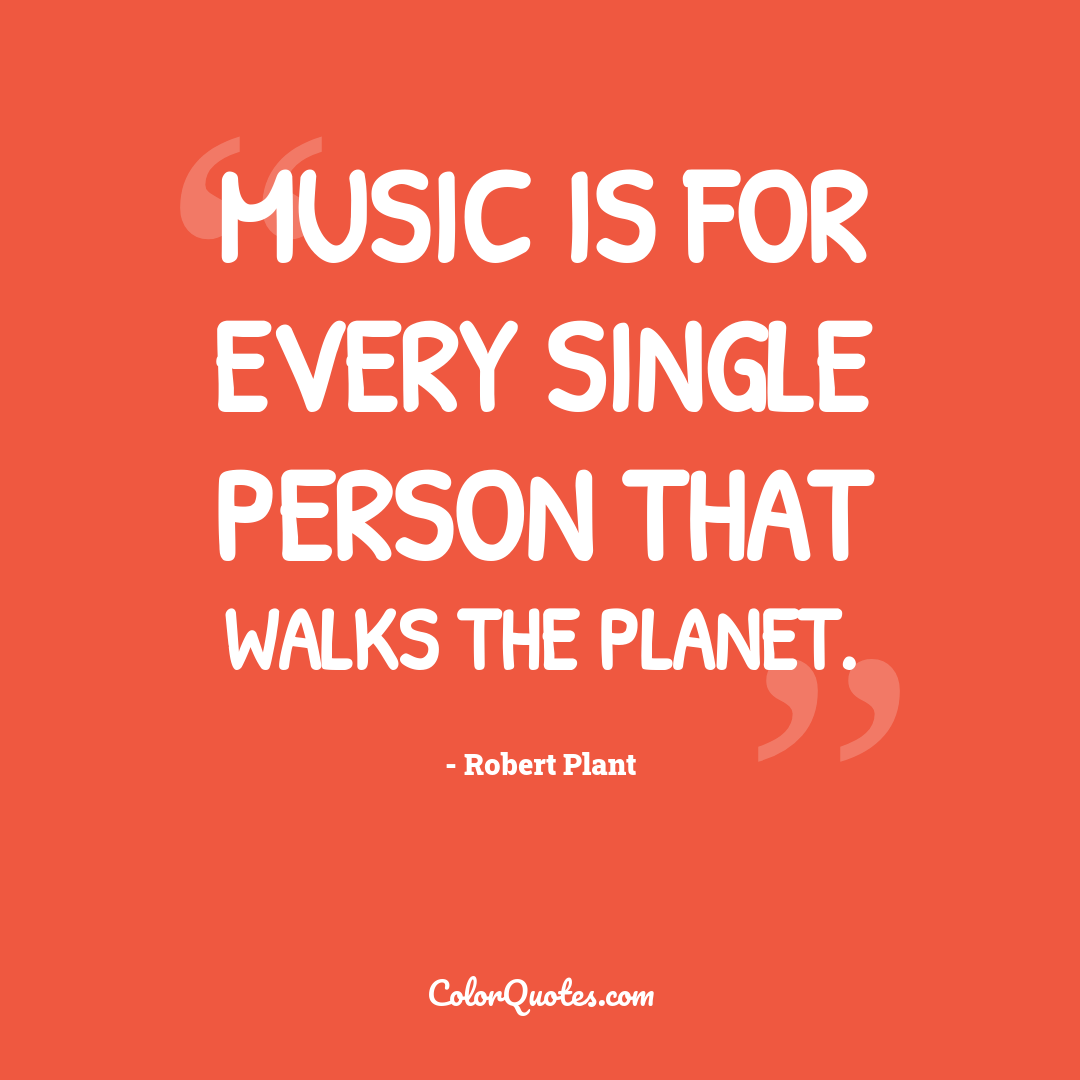 Music is for every single person that walks the planet.