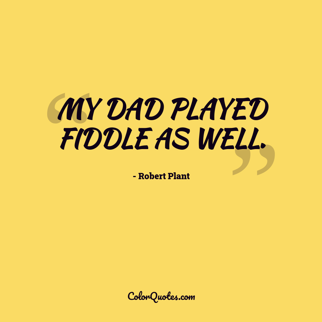 My dad played fiddle as well.