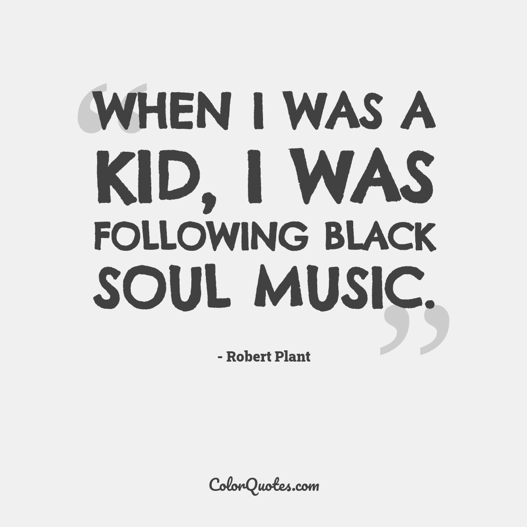 When I was a kid, I was following black soul music.