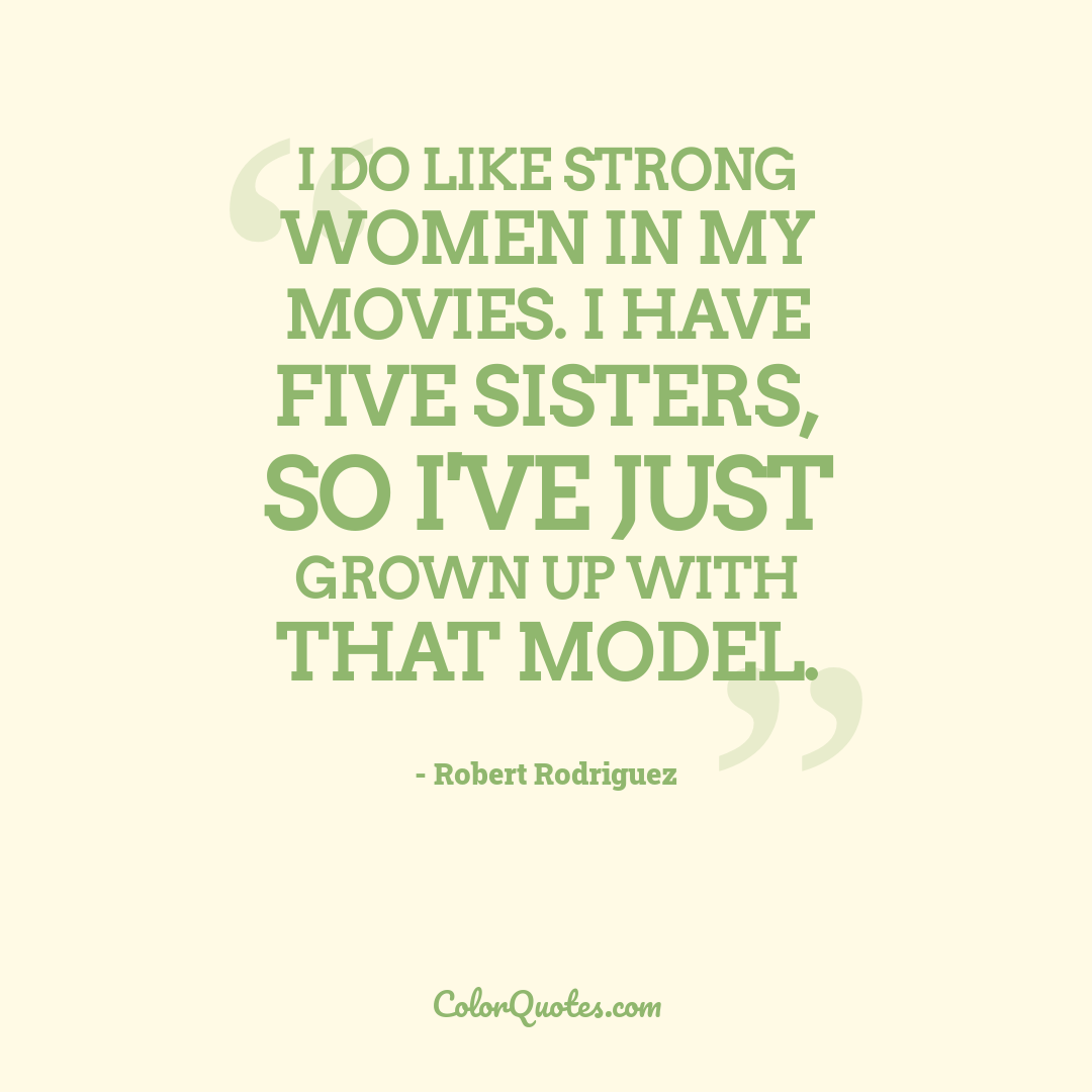 I do like strong women in my movies. I have five sisters, so I've just grown up with that model.