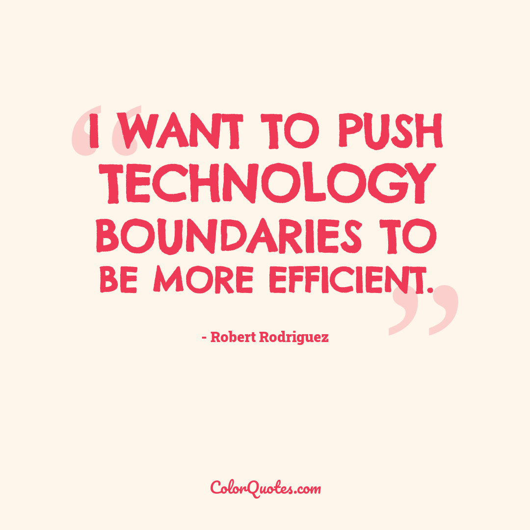 I want to push technology boundaries to be more efficient.