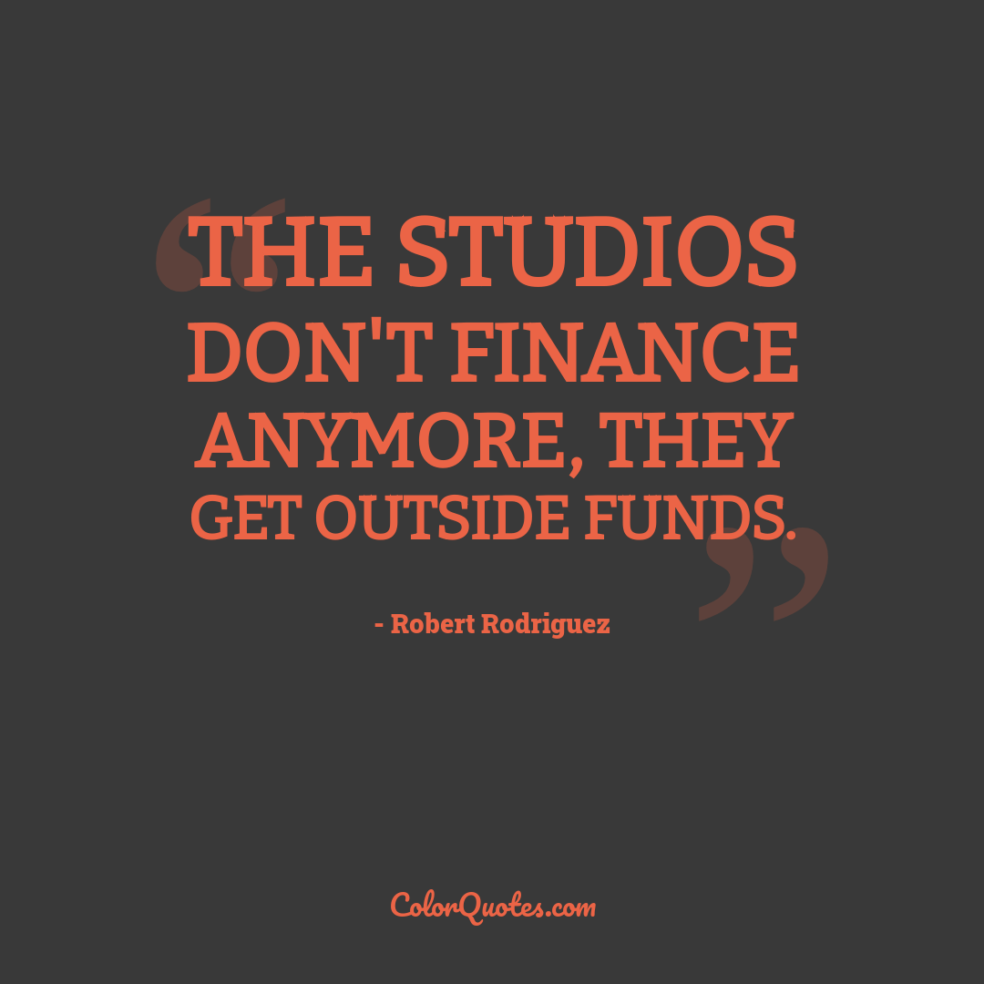 The studios don't finance anymore, they get outside funds.