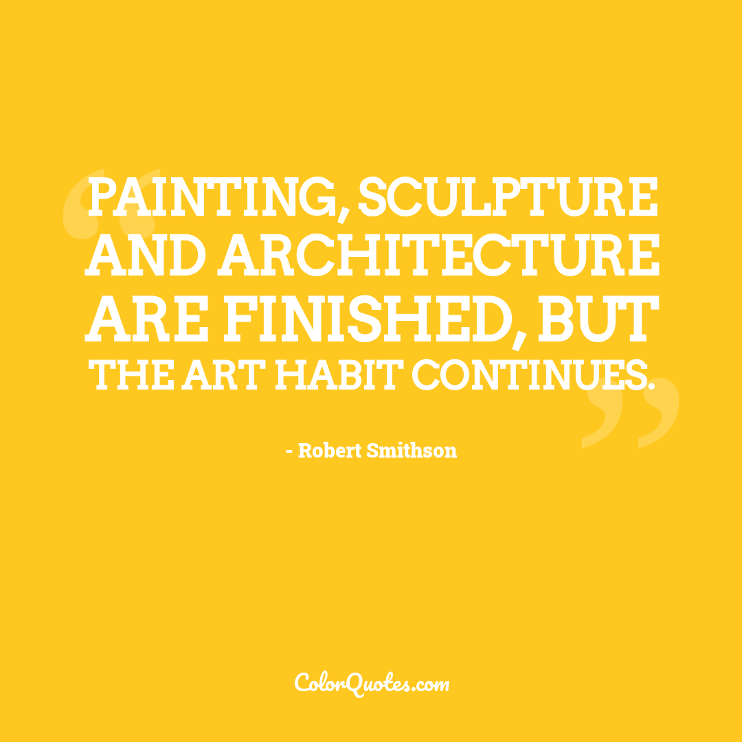 Painting, sculpture and architecture are finished, but the art habit continues.