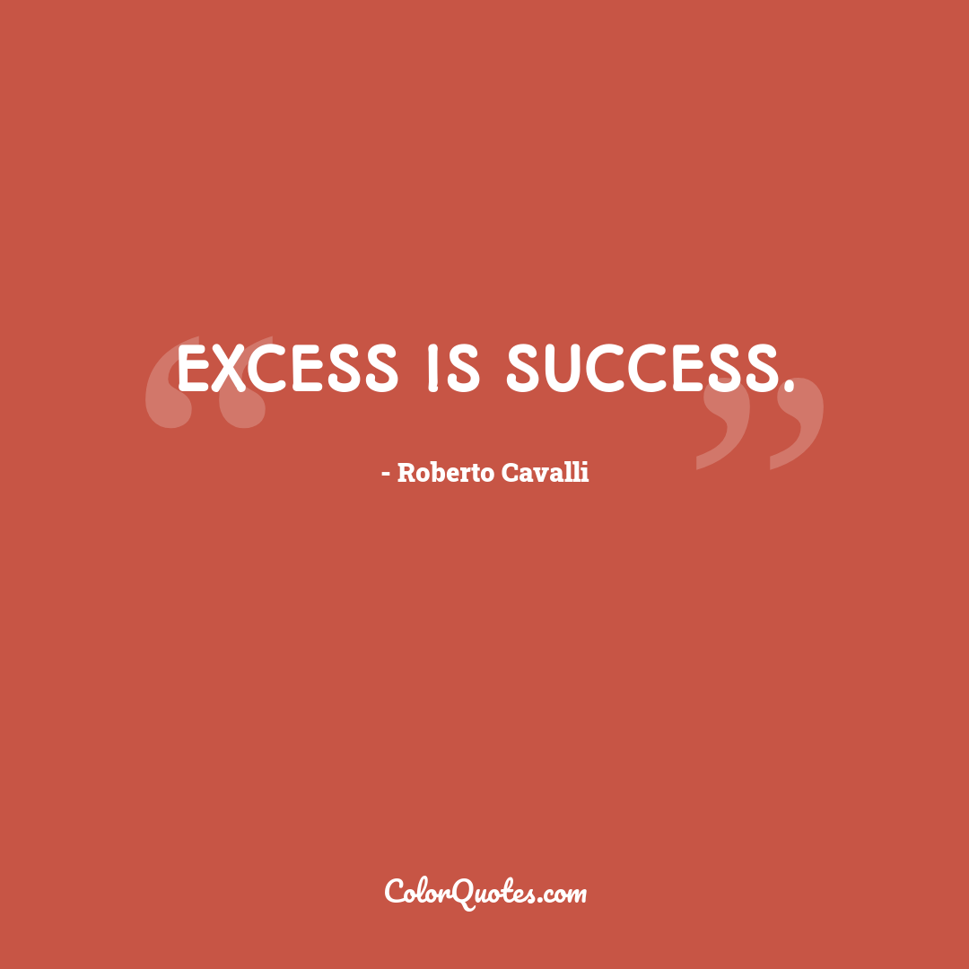 Excess is success.