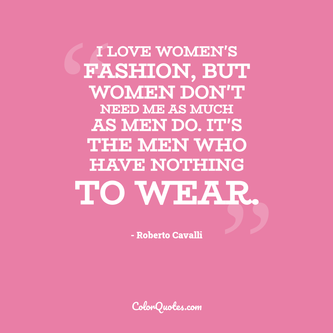 I love women's fashion, but women don't need me as much as men do. It's the men who have nothing to wear.