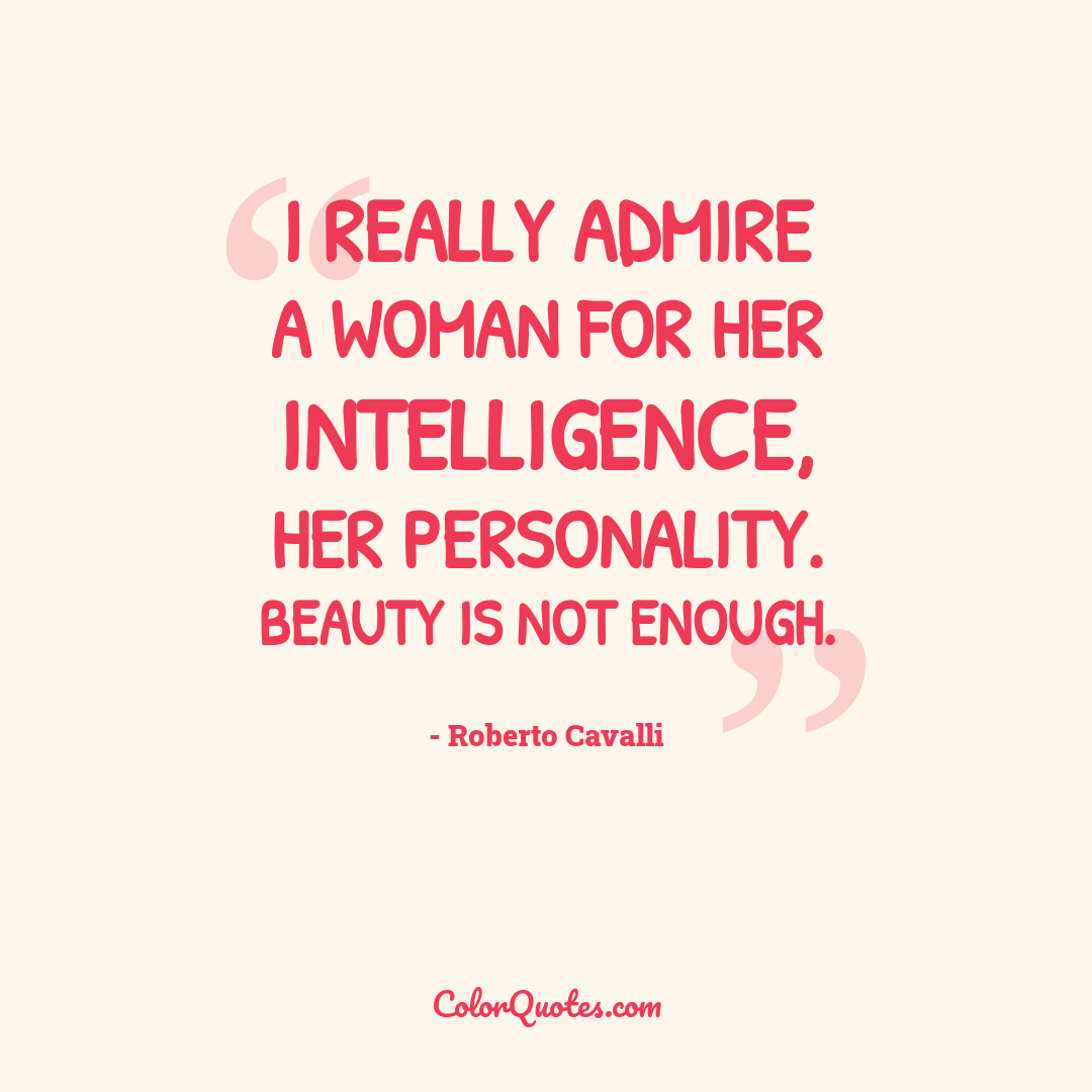 I really admire a woman for her intelligence, her personality. Beauty is not enough.