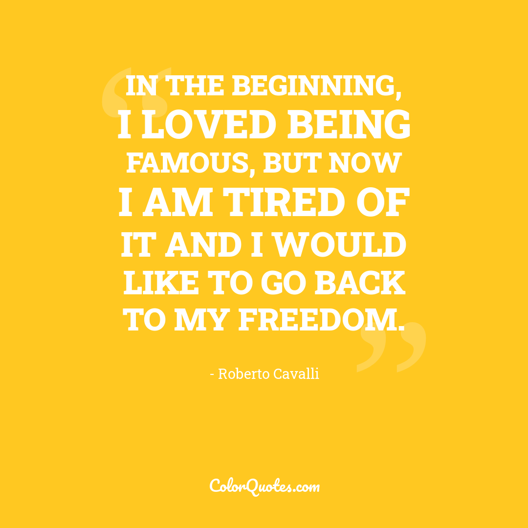 In the beginning, I loved being famous, but now I am tired of it and I would like to go back to my freedom.