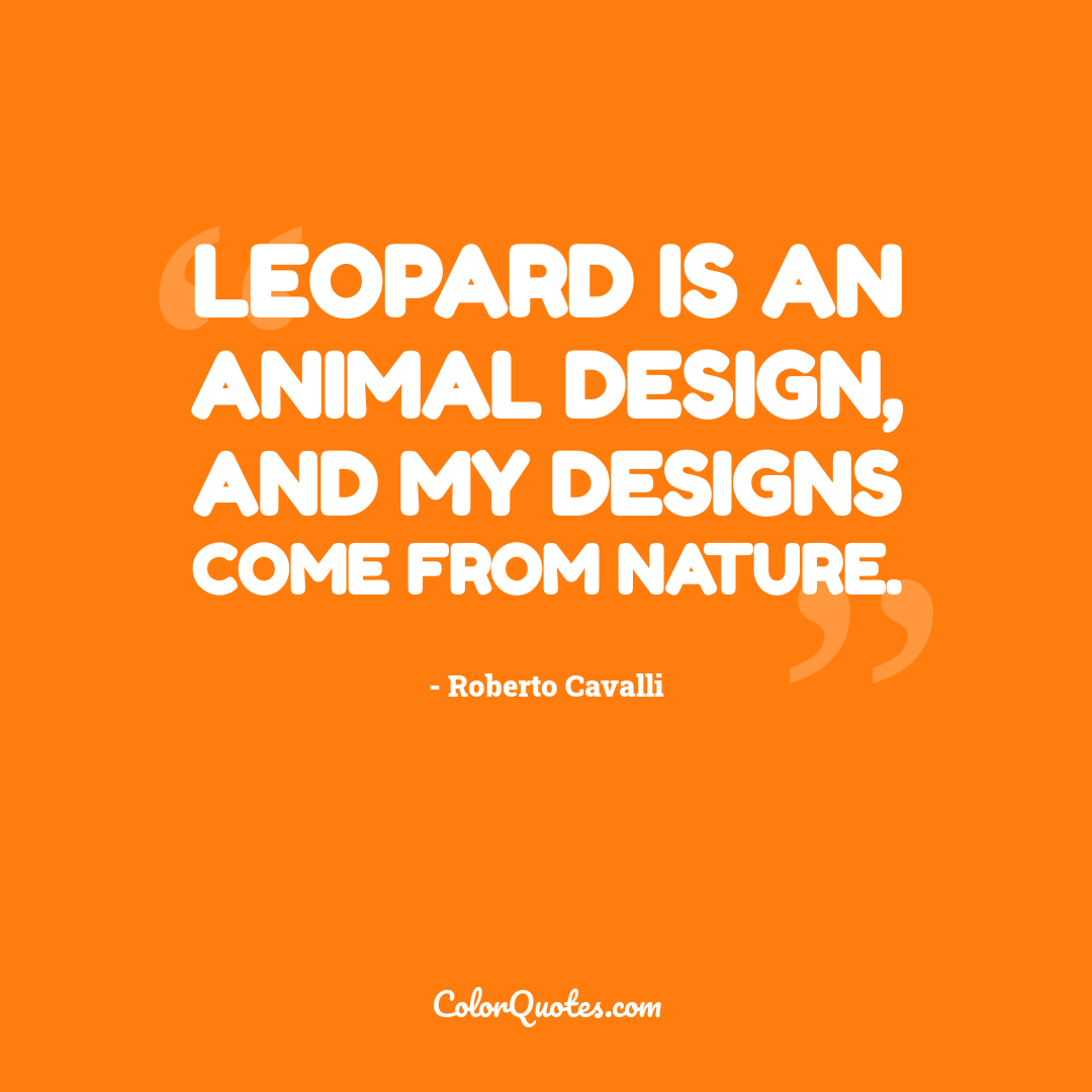 Leopard is an animal design, and my designs come from nature.