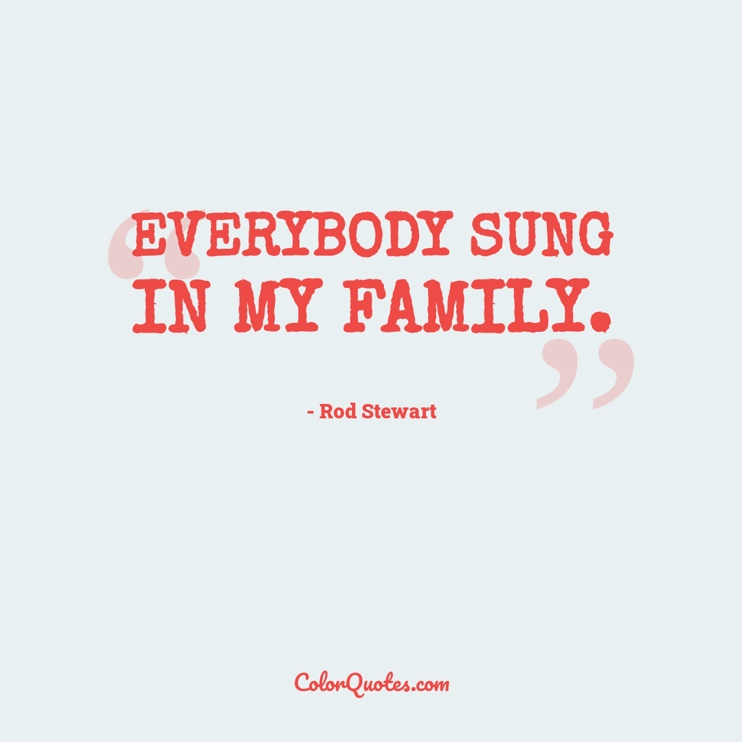 Everybody sung in my family.