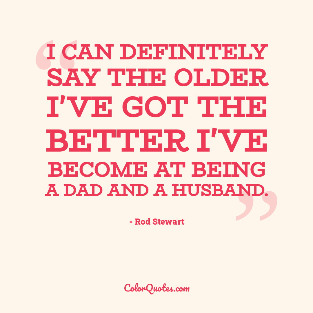I can definitely say the older I've got the better I've become at being a dad and a husband.