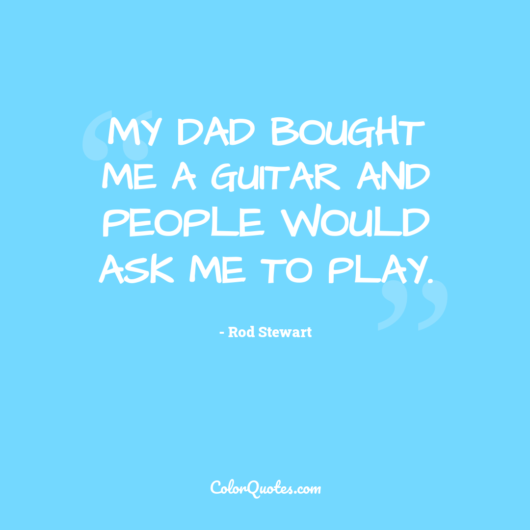 My dad bought me a guitar and people would ask me to play.