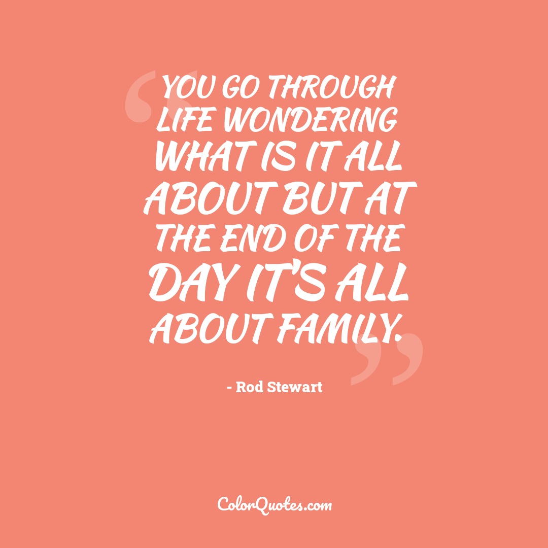 You go through life wondering what is it all about but at the end of the day it's all about family.