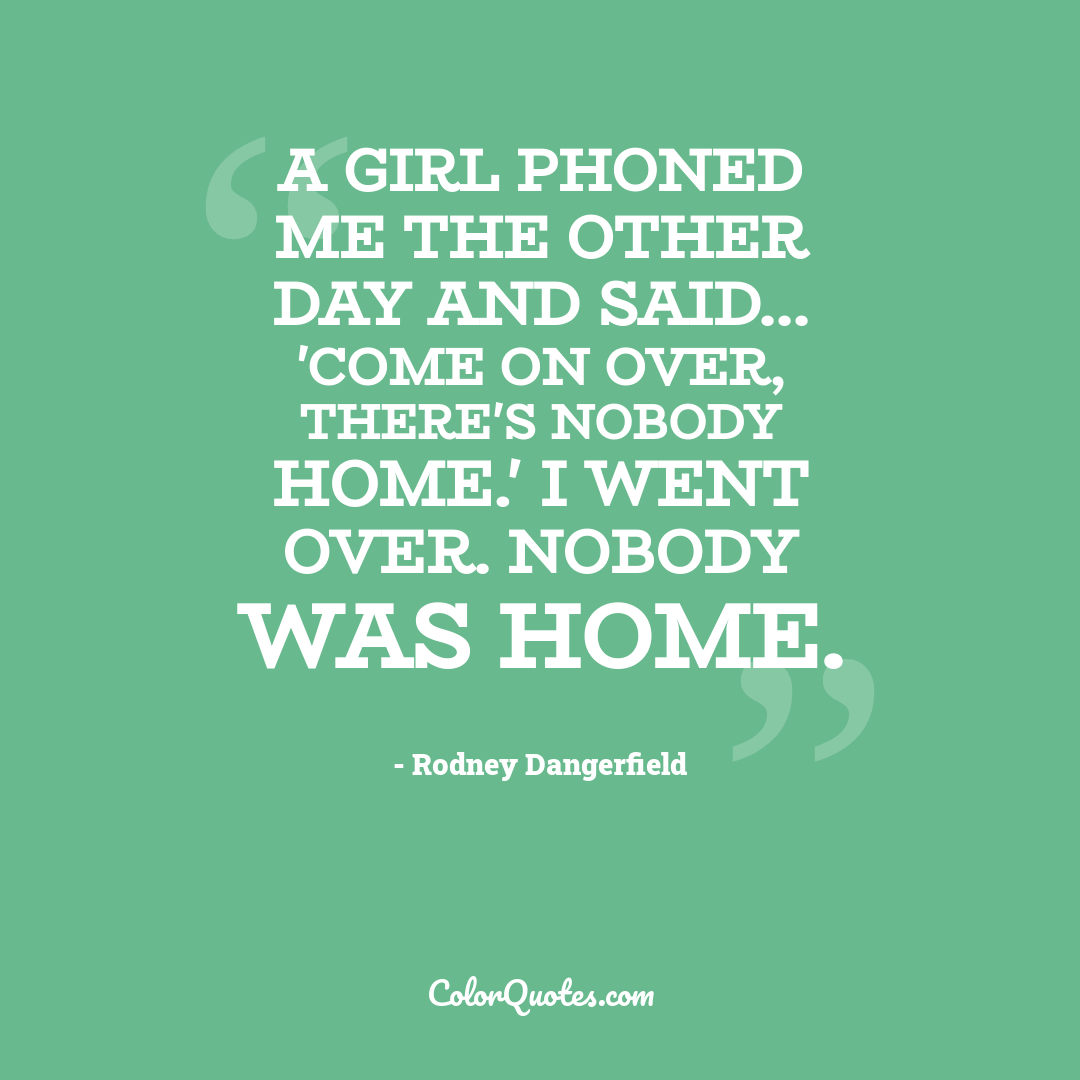 A girl phoned me the other day and said... 'Come on over, there's nobody home.' I went over. Nobody was home.