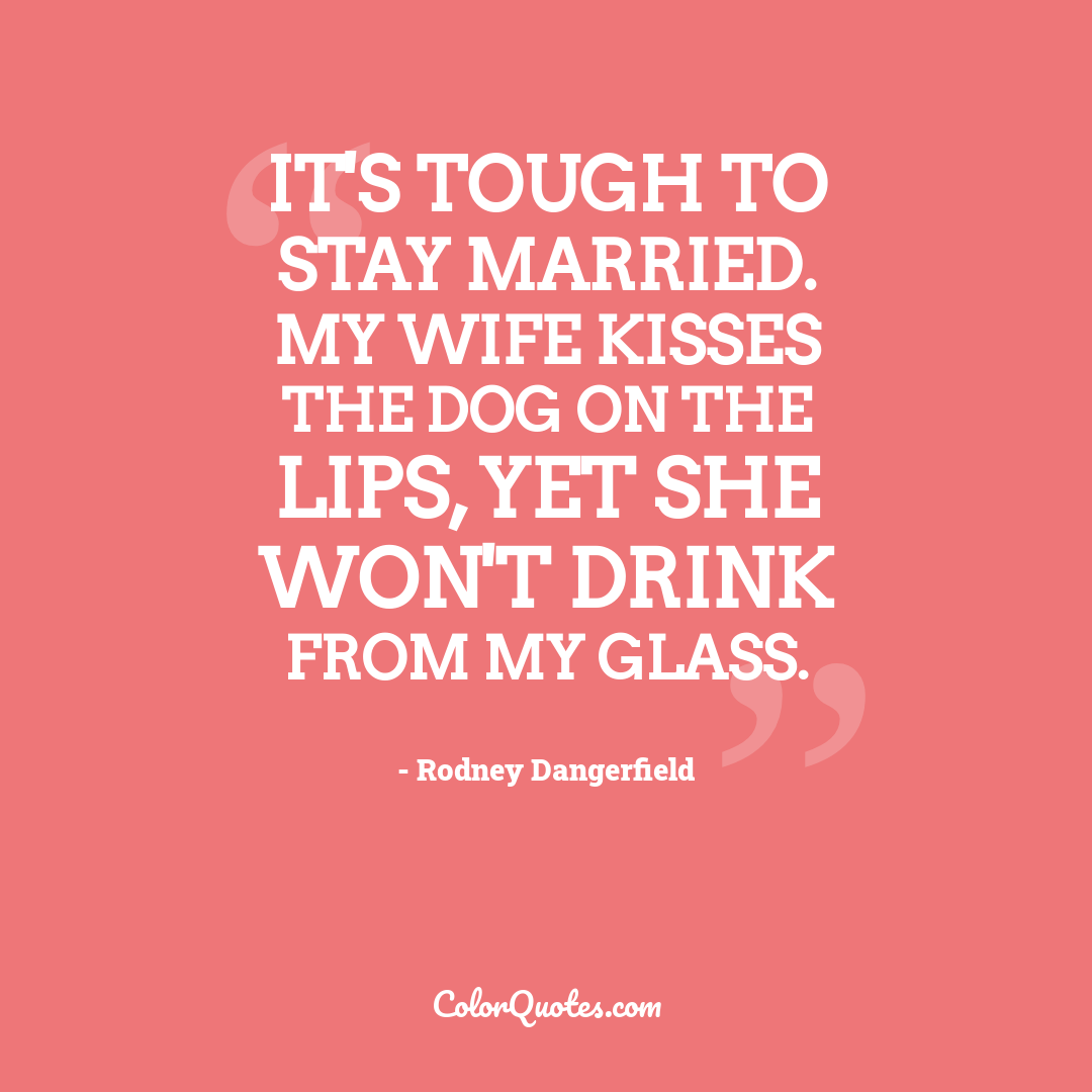 It's tough to stay married. My wife kisses the dog on the lips, yet she won't drink from my glass.