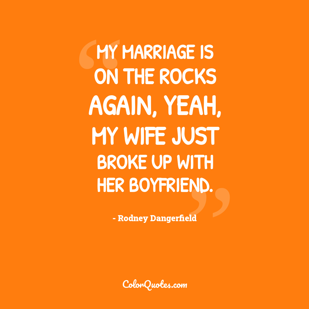 My marriage is on the rocks again, yeah, my wife just broke up with her boyfriend.