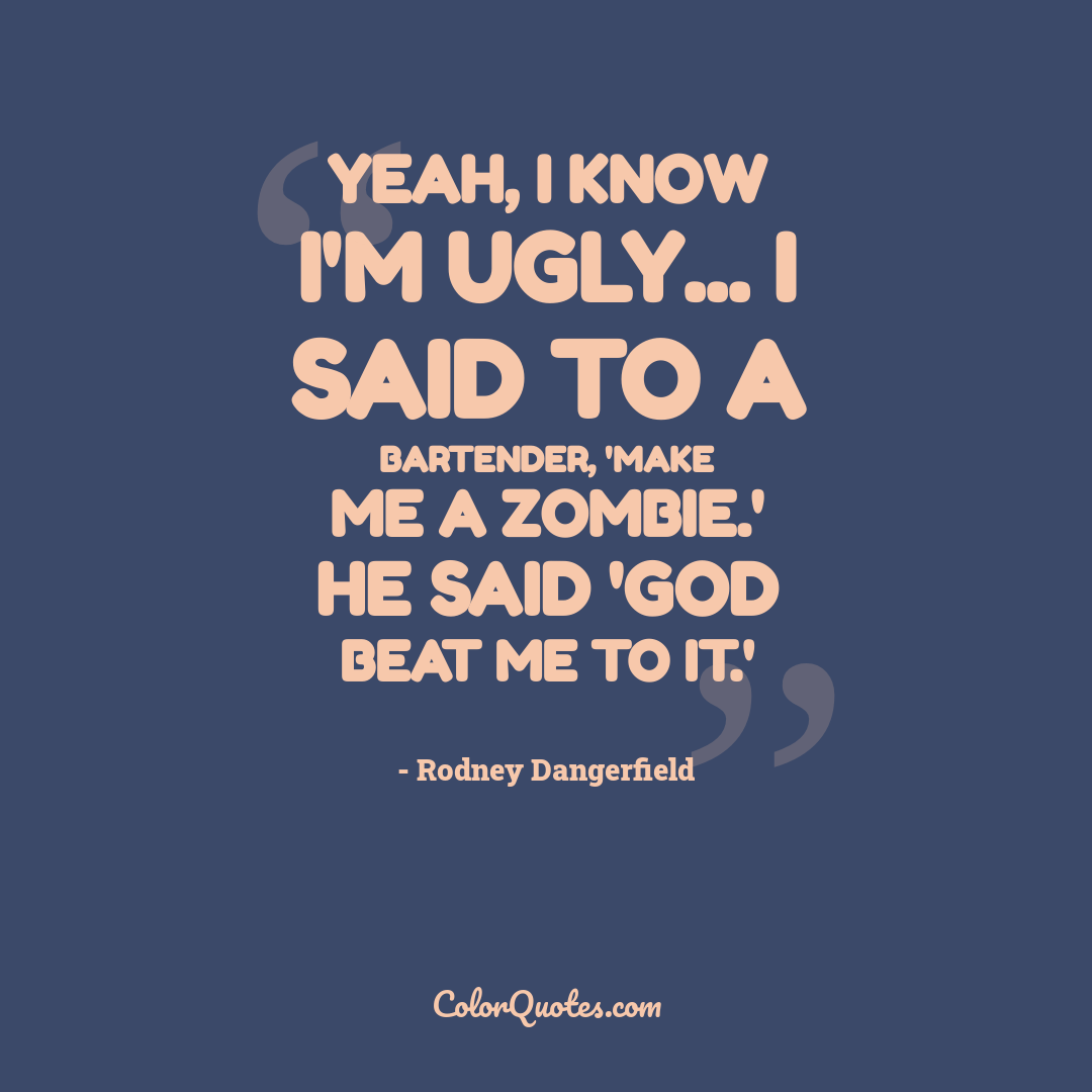 Yeah, I know I'm ugly... I said to a bartender, 'Make me a zombie.' He said 'God beat me to it.'