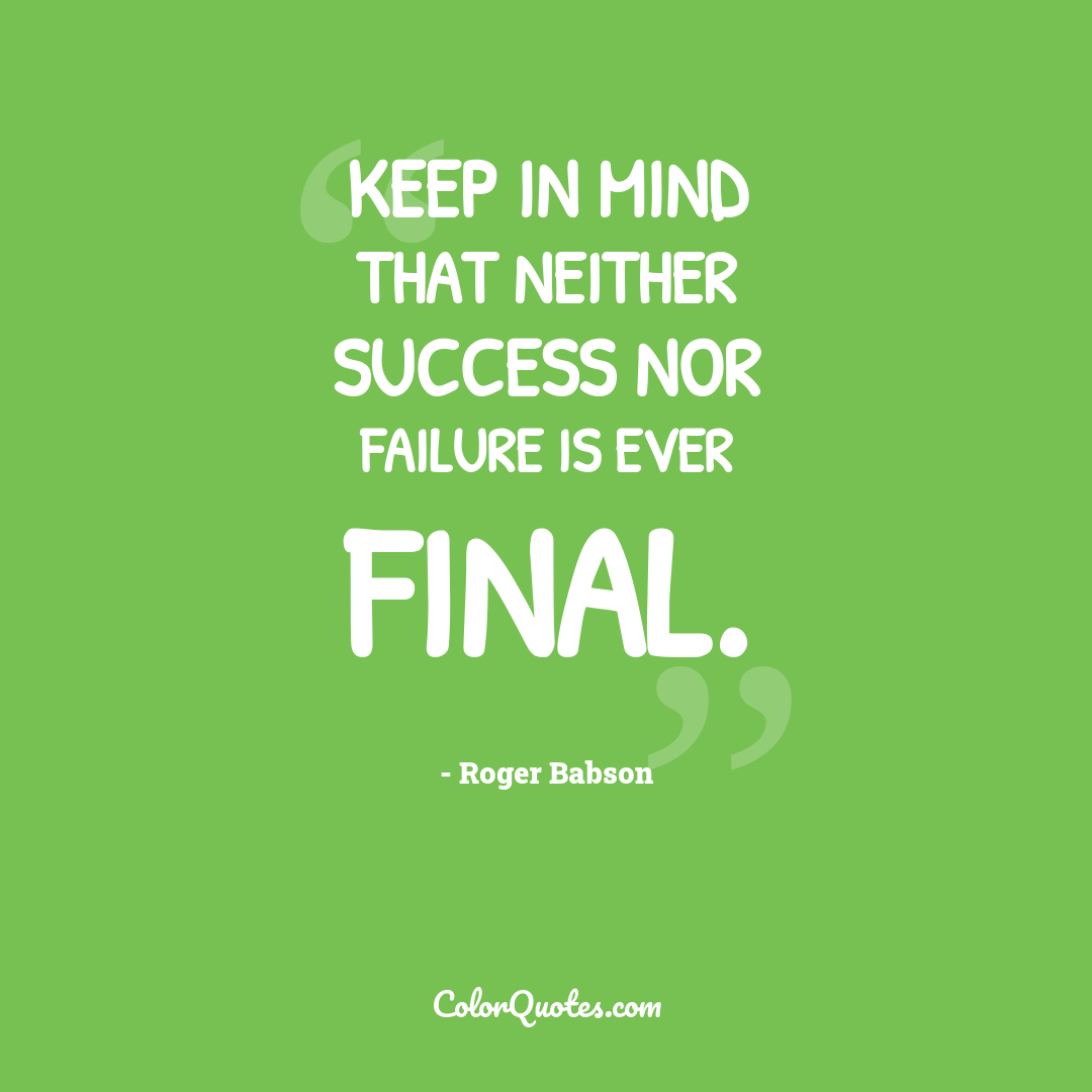 Keep in mind that neither success nor failure is ever final.