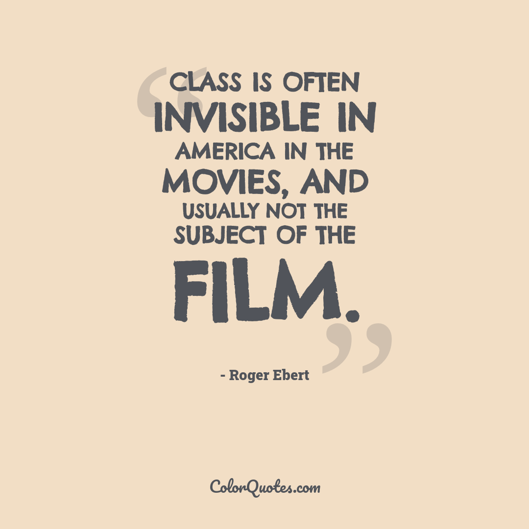 Class is often invisible in America in the movies, and usually not the subject of the film.