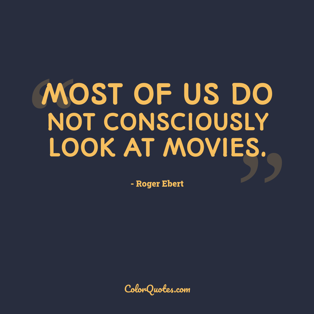 Most of us do not consciously look at movies.