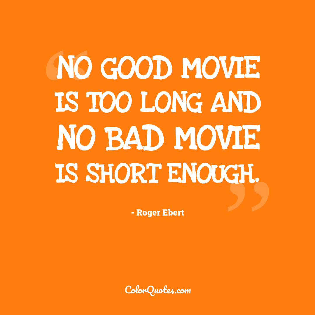 No good movie is too long and no bad movie is short enough.