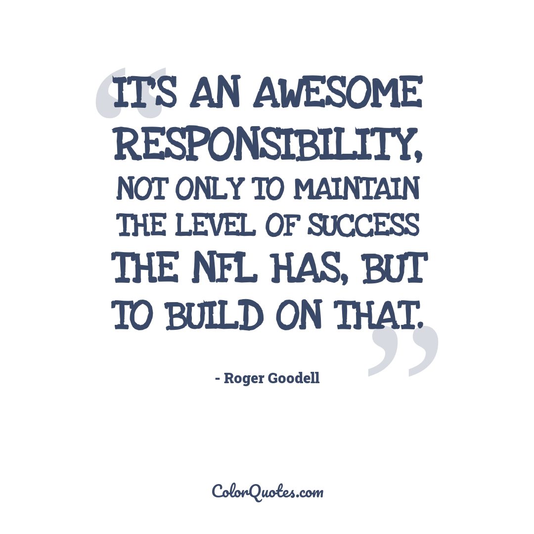 It's an awesome responsibility, not only to maintain the level of success the NFL has, but to build on that.