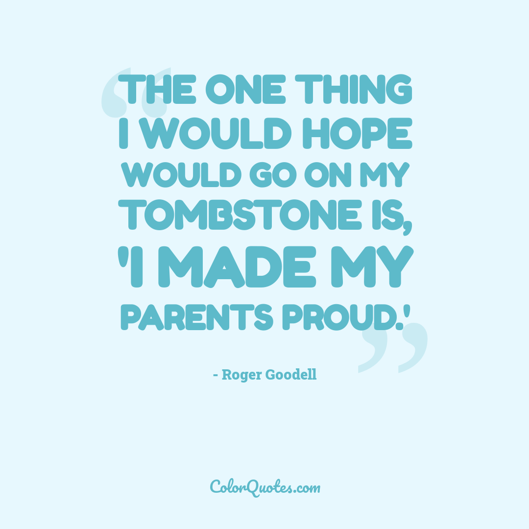 The one thing I would hope would go on my tombstone is, 'I made my parents proud.'