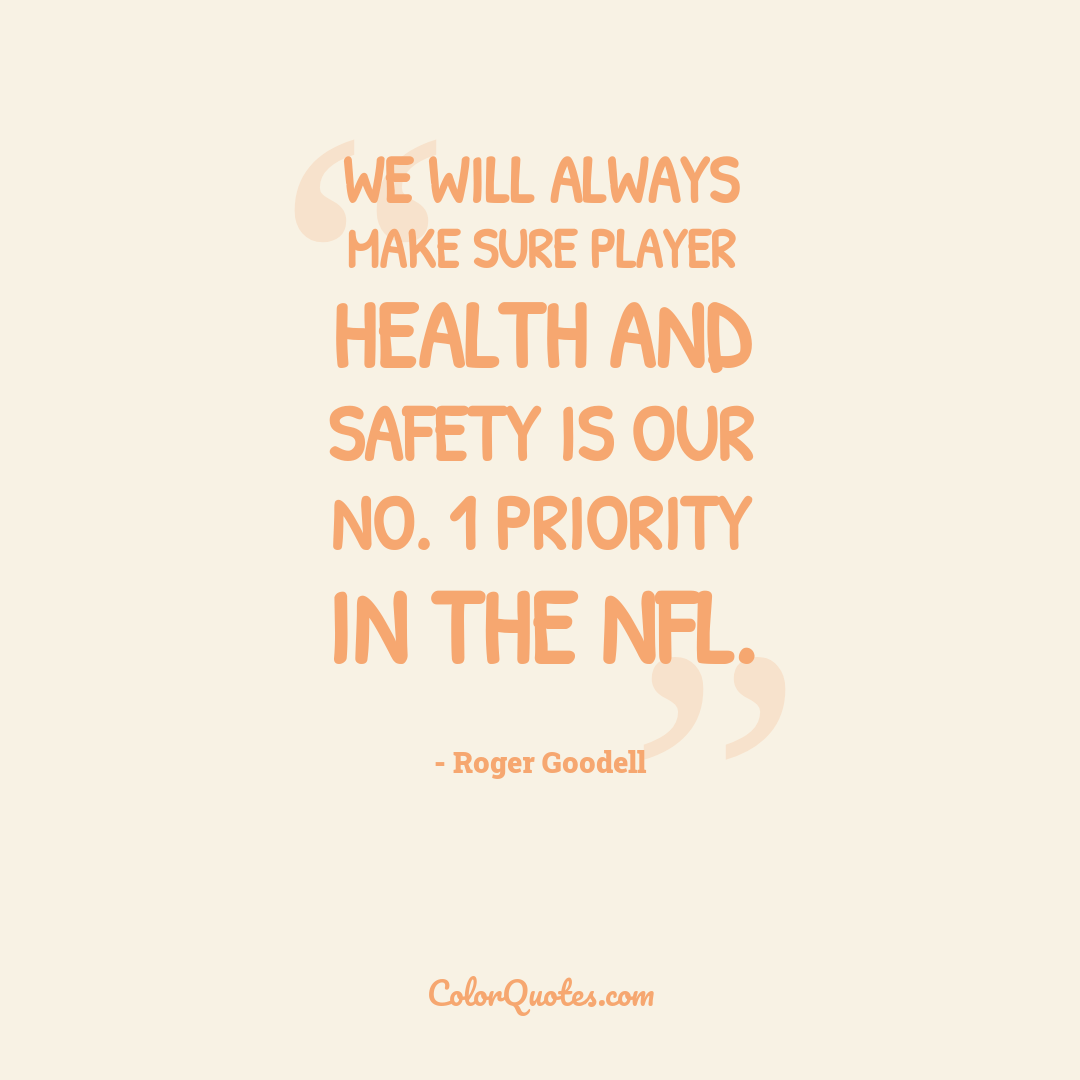 We will always make sure player health and safety is our No. 1 priority in the NFL.
