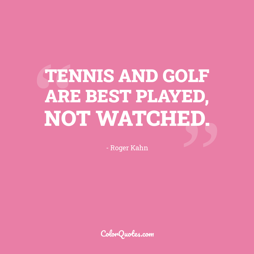 Tennis and golf are best played, not watched.