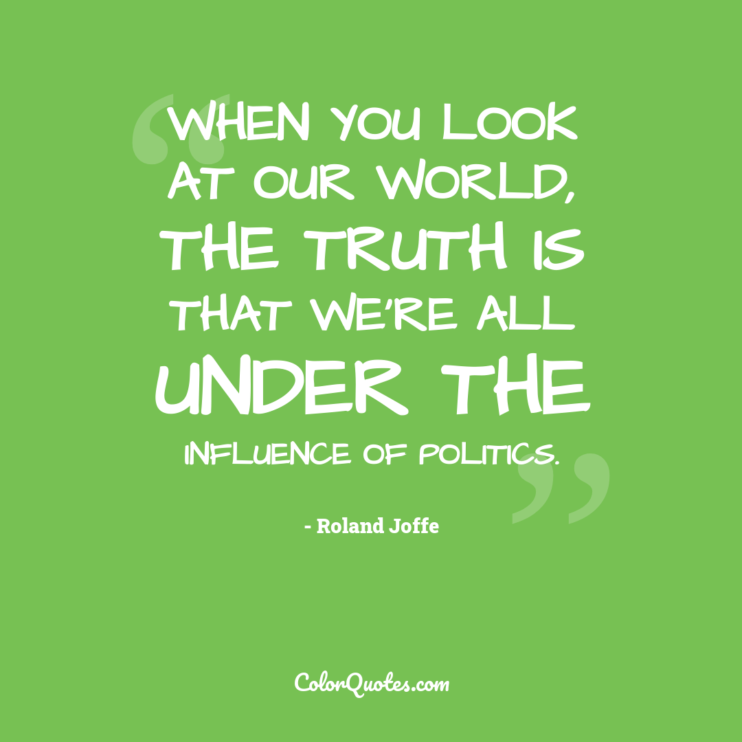 When you look at our world, the truth is that we're all under the influence of politics.
