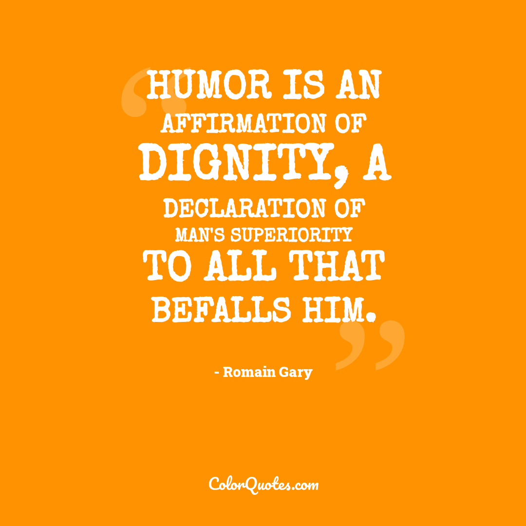 Humor is an affirmation of dignity, a declaration of man's superiority to all that befalls him.