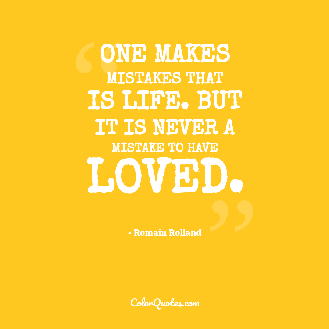 One makes mistakes that is life. But it is never a mistake to have loved.