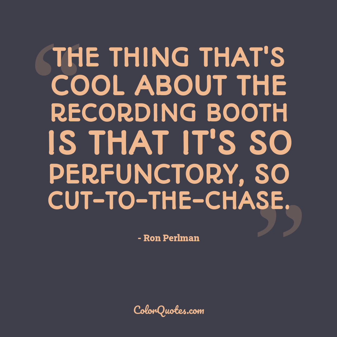 The thing that's cool about the recording booth is that it's so perfunctory, so cut-to-the-chase.