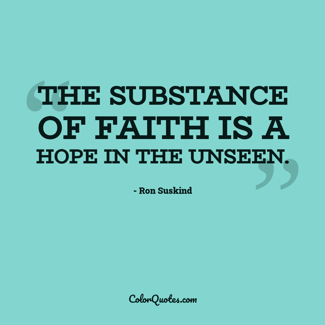 The substance of faith is a hope in the unseen.
