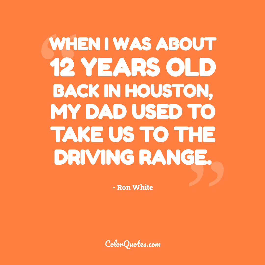 When I was about 12 years old back in Houston, my Dad used to take us to the driving range.