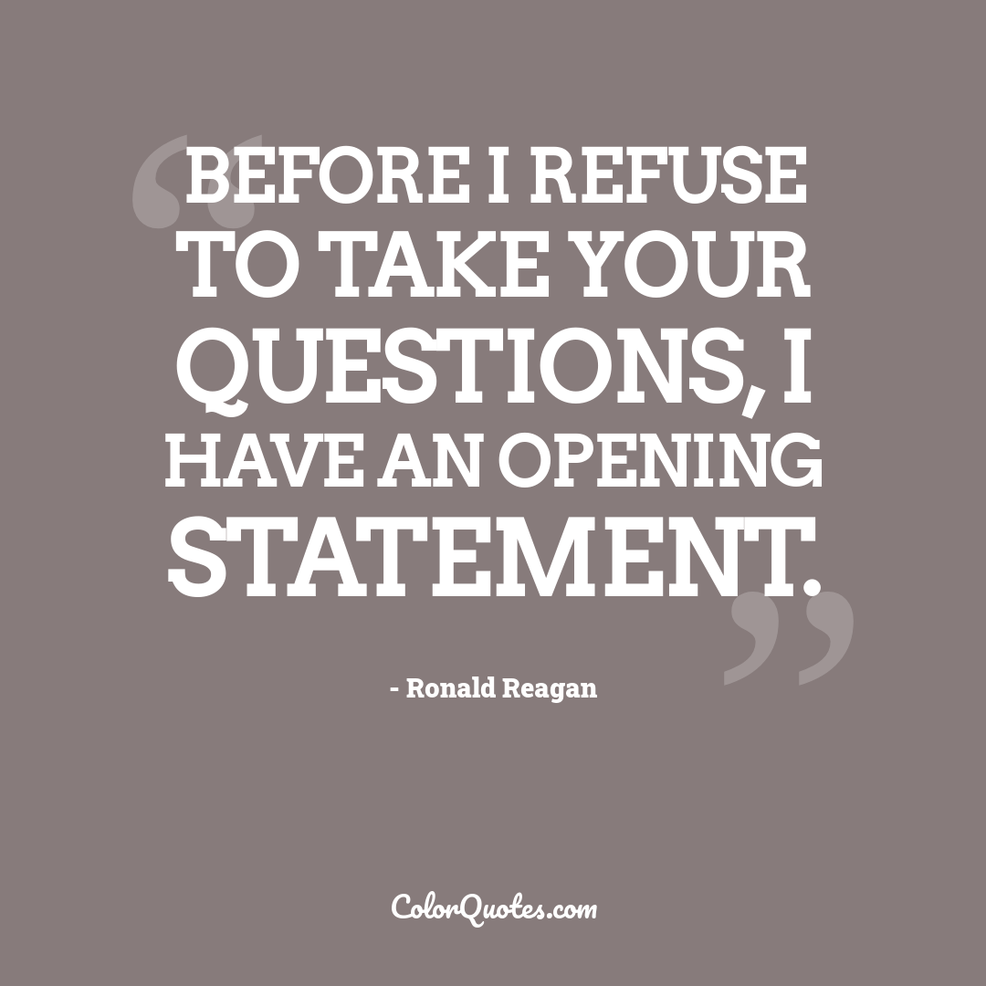 Before I refuse to take your questions, I have an opening statement.