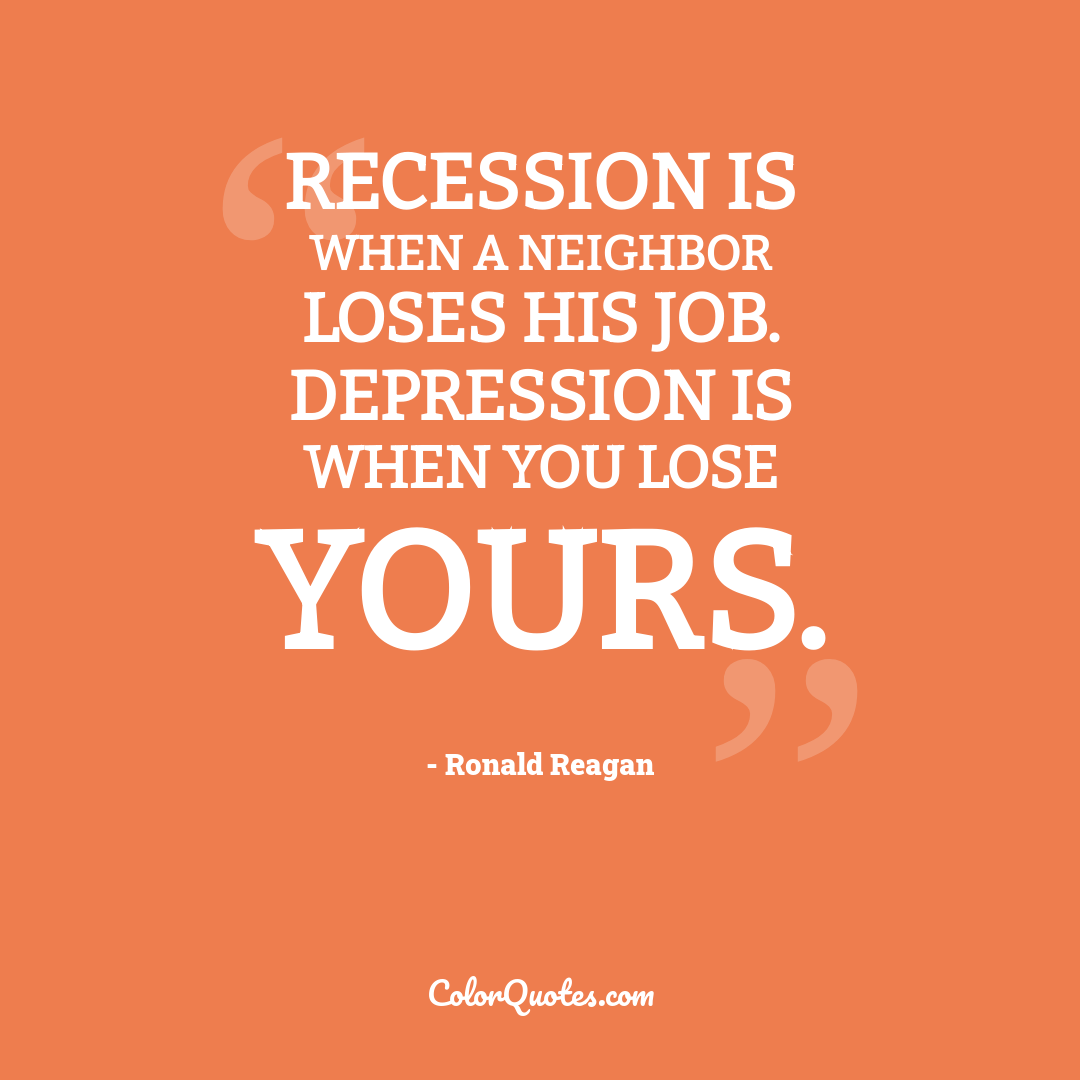 Recession is when a neighbor loses his job. Depression is when you lose yours.