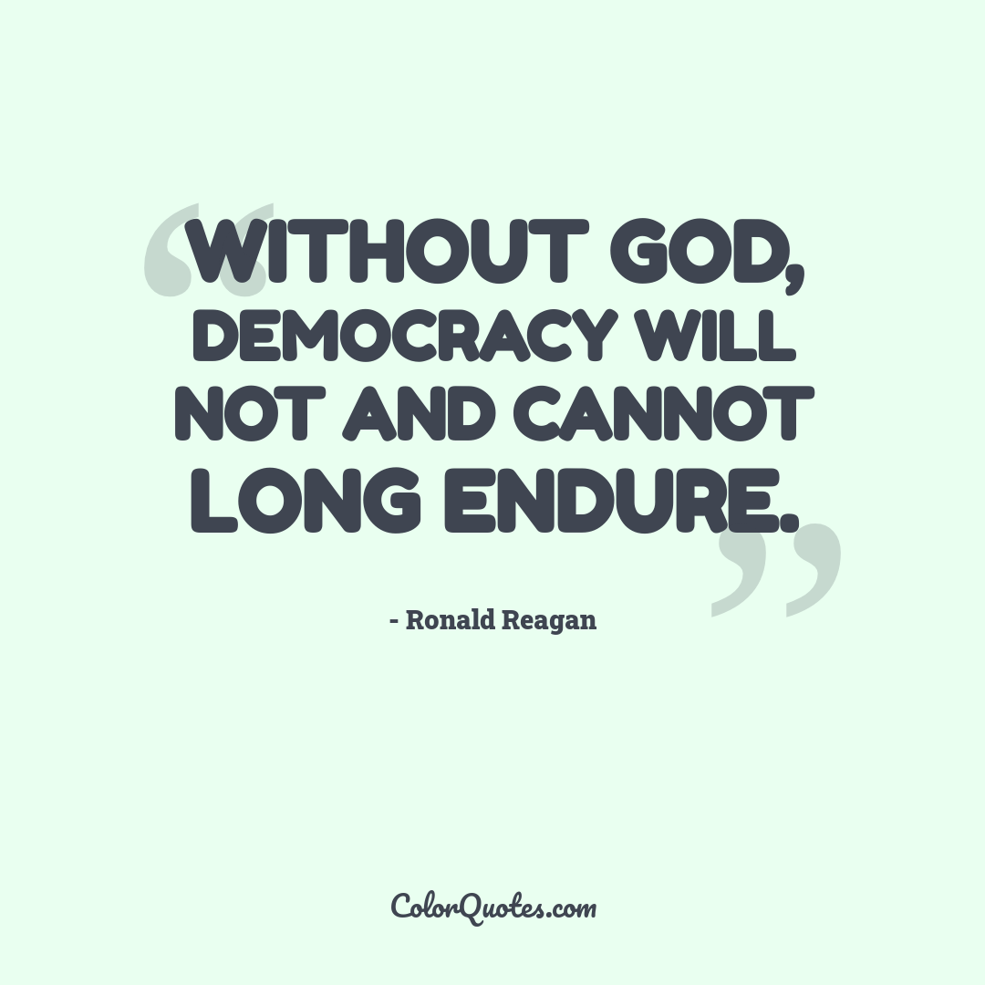 Without God, democracy will not and cannot long endure.